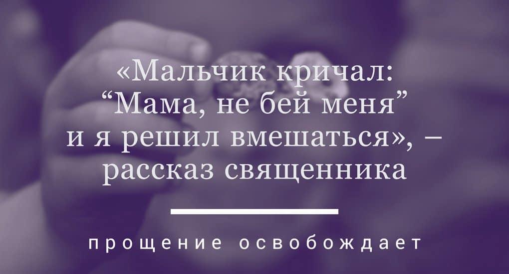 """«Мальчик просил: """"Мама, не бей меня!"""", и я решил вмешаться» — рассказ священника"""